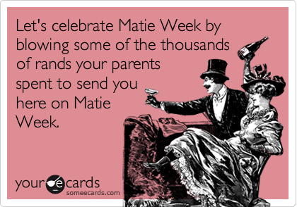 Let's celebrate Matie Week by blowing some of the thousands of rands your parents spent to send you here on Matie Week.