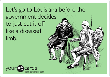 Let's go to Louisiana before the government decides to just cut it off like a diseased limb.