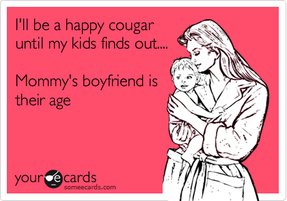 I'll be a happy cougar until my kids finds out....  Mommy's boyfriend is their age
