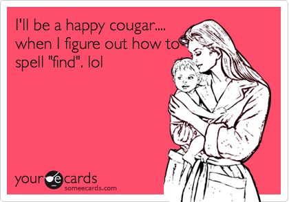 "I'll be a happy cougar.... when I figure out how to spell ""find"". lol"