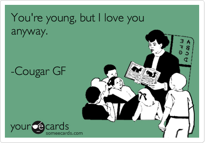 You're young, but I love you anyway.    -Cougar GF