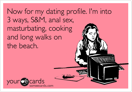 Now for my dating profile. I'm into 3 ways, S&M, anal sex, masturbating, cooking and long walks on the beach.