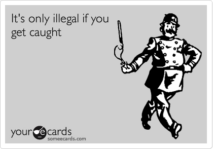 It's only illegal if you get caught
