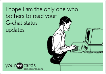 I hope I am the only one who bothers to read your G-chat status updates.