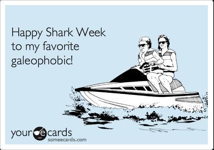 Happy Shark Week  to my favorite galeophobic!