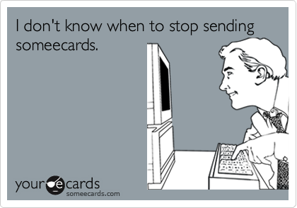 I don't know when to stop sending someecards.