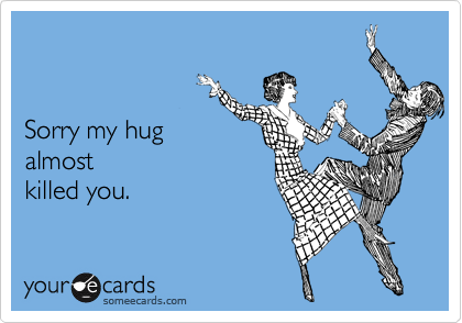 Sorry my hug almost  killed you.