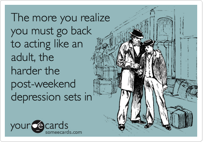 The more you realize  you must go back to acting like an adult, the harder the post-weekend depression sets in