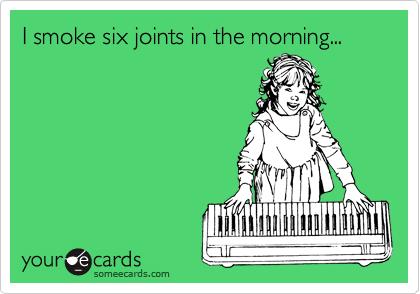 I smoke six joints in the morning...