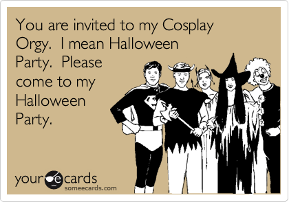 You are invited to my Cosplay Orgy.  I mean Halloween Party.  Please come to my Halloween Party.