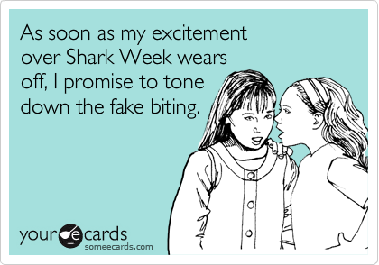 As soon as my excitement over Shark Week wears off, I promise to tone down the fake biting.