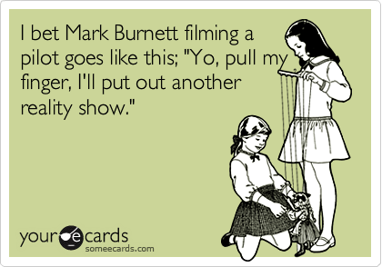 """I bet Mark Burnett filming a  pilot goes like this; """"Yo, pull my finger, I'll put out another  reality show."""""""