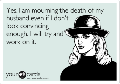 Yes..I am mourning the death of my husband even if I don't look convincing enough. I will try and work on it.