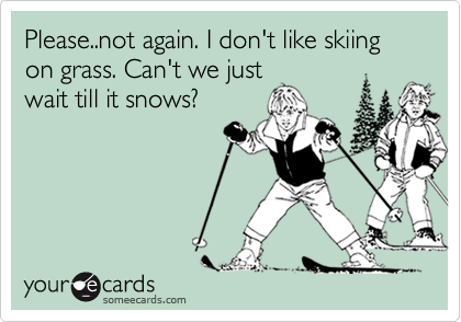 Please..not again. I don't like skiing on grass. Can't we just wait till it snows?
