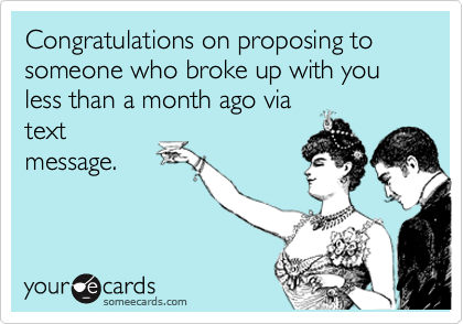 Congratulations on proposing to someone who broke up with you less than a month ago via text message.