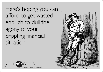 Here's hoping you can  afford to get wasted enough to dull the  agony of your crippling financial situation.
