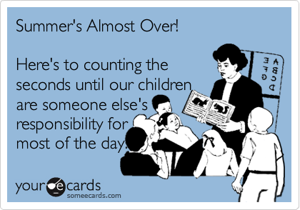 Summer's Almost Over!  Here's to counting the seconds until our children are someone else's responsibility for most of the day.