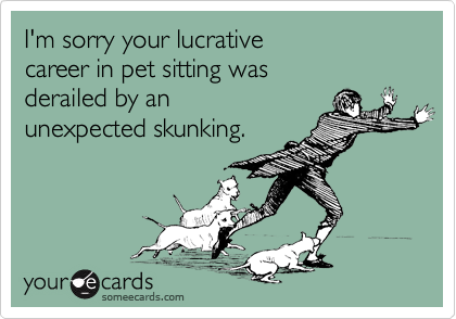 I'm sorry your lucrative  career in pet sitting was  derailed by an  unexpected skunking.