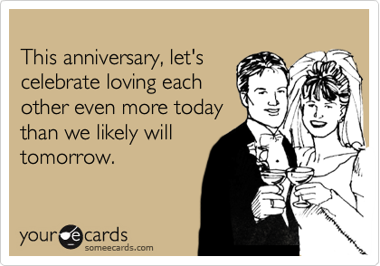 This anniversary, let's celebrate loving each other even more today than we likely will tomorrow.