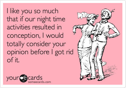I like you so much that if our night time activities resulted in conception, I would totally consider your opinion before I got rid of it.