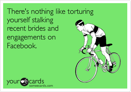 There's nothing like torturing yourself stalking recent brides and engagements on Facebook.
