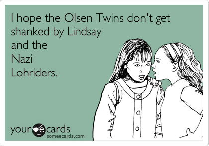 I hope the Olsen Twins don't get shanked by Lindsay and the Nazi Lohriders.