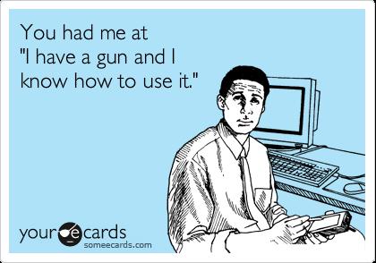 "You had me at ""I have a gun and I know how to use it."""