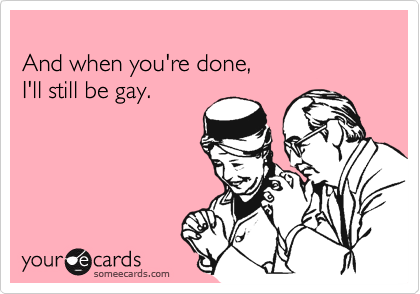 And when you're done, I'll still be gay.