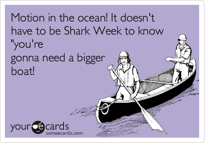 "Motion in the ocean! It doesn't have to be Shark Week to know ""you're gonna need a bigger boat!"