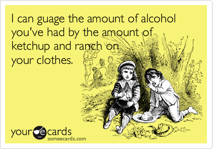 I can guage the amount of alcohol you've had by the amount of ketchup and ranch on your clothes.
