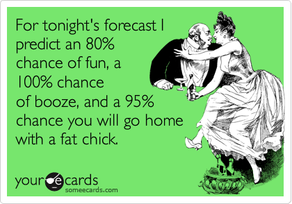 For tonight's forecast I predict an 80% chance of fun, a 100% chance of booze, and a 95% chance you will go home with a fat chick.