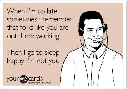 When I'm up late,  sometimes I remember that folks like you are out there working.   Then I go to sleep, happy I'm not you.