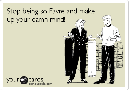 Stop being so Favre and make up your damn mind!