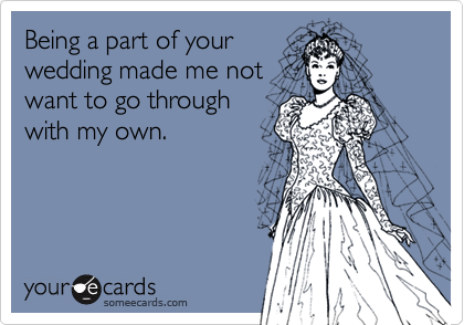Being a part of your wedding made me not want to go through with my own.