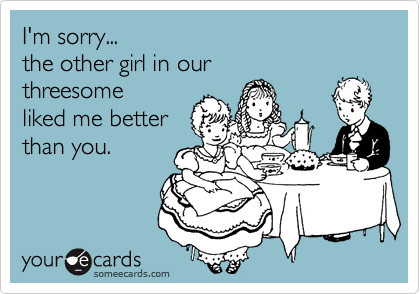 I'm sorry... the other girl in our threesome liked me better than you.