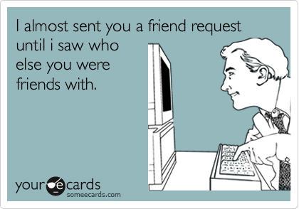I almost sent you a friend request until i saw who else you were friends with.