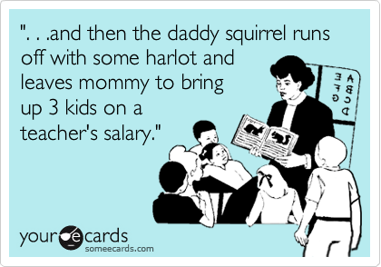 """"""". . .and then the daddy squirrel runs off with some harlot and leaves mommy to bring up 3 kids on a teacher's salary."""""""