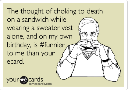 The thought of choking to death on a sandwich while wearing a sweater vest alone, and on my own birthday, is %23funnier to me than your  ecard.