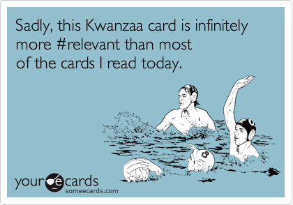 Sadly, this Kwanzaa card is infinitely  more %23relevant than most  of the cards I read today.