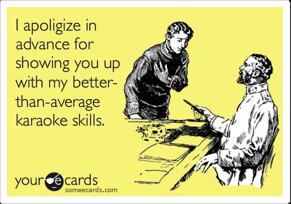 I apoligize inadvance forshowing you upwith my better-than-averagekaraoke skills.