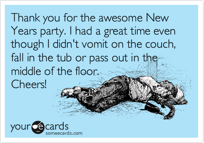 Thank you for the awesome New Years party. I had a great time even though I didn't vomit on the couch, fall in the tub or pass out in the middle of the floor. Cheers!