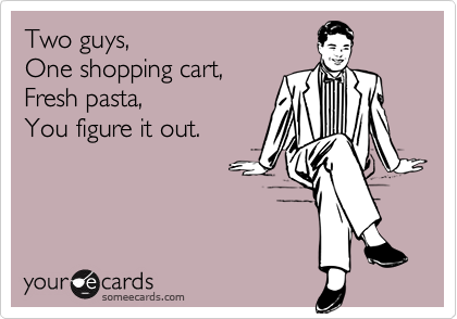 Two guys, One shopping cart, Fresh pasta, You figure it out.