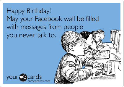 Happy Birthday May Your Facebook Wall Be Filled With Messages From People You Never Talk