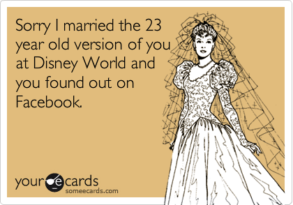 Sorry I married the 23 year old version of you at Disney World and you found out on Facebook.