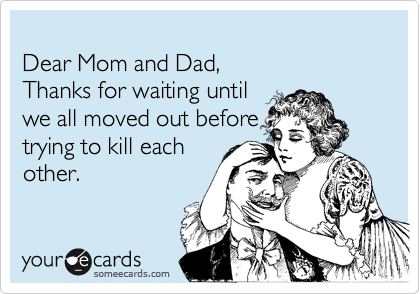 Dear Mom and Dad, Thanks for waiting until  we all moved out before trying to kill each other.