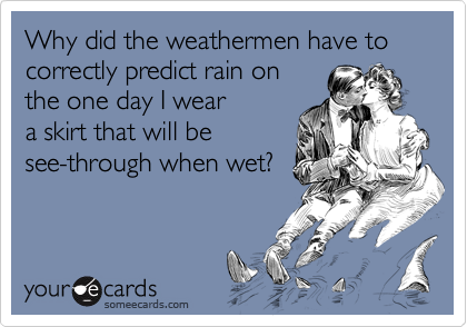 Why did the weathermen have to correctly predict rain on the one day I wear  a skirt that will be see-through when wet?