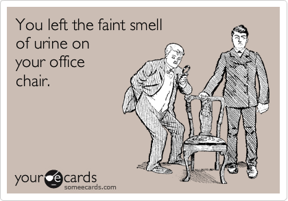 You Left The Faint Smell Of Urine On Your Office Chair.