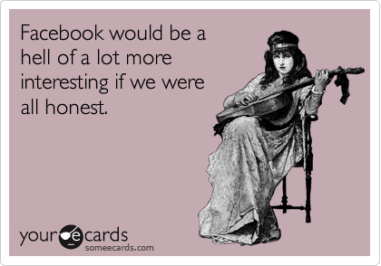 Facebook would be a hell of a lot more interesting if we were all honest.