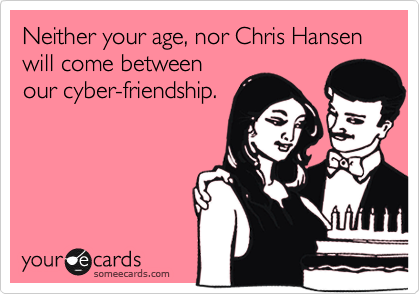Neither your age, nor Chris Hansen will come between our cyber-friendship.
