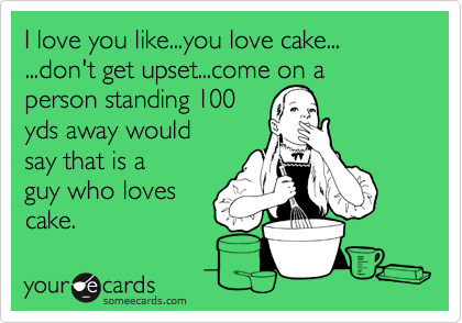 I love you like...you love cake... ...don't get upset...come on a person standing 100 yds away would say that is a guy who loves cake.